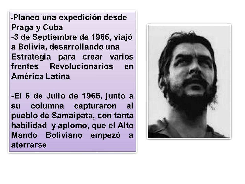 - Planeo una expedición desde Praga y Cuba -3 de Septiembre de 1966, viajó a Bolivia, desarrollando una Estrategia para crear varios frentes Revolucio