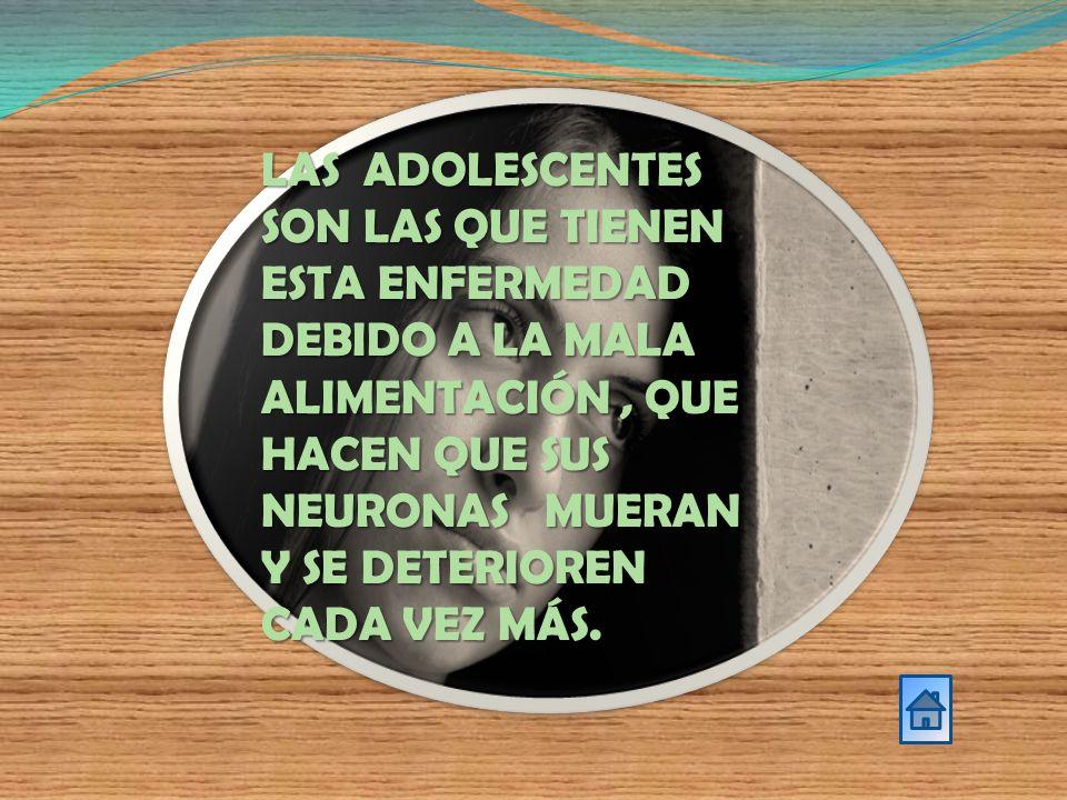 LAS ADOLESCENTES SON LAS QUE TIENEN ESTA ENFERMEDAD DEBIDO A LA MALA ALIMENTACIÓN, QUE HACEN QUE SUS NEURONAS MUERAN Y SE DETERIOREN CADA VEZ MÁS.