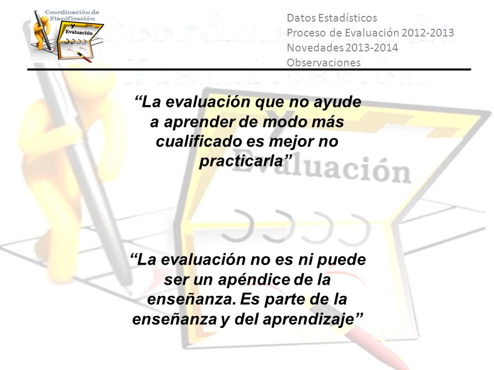 Datos Estadísticos Proceso de Evaluación 2012-2013 Novedades 2013-2014 Observaciones La evaluación que no ayude a aprender de modo más cualificado es
