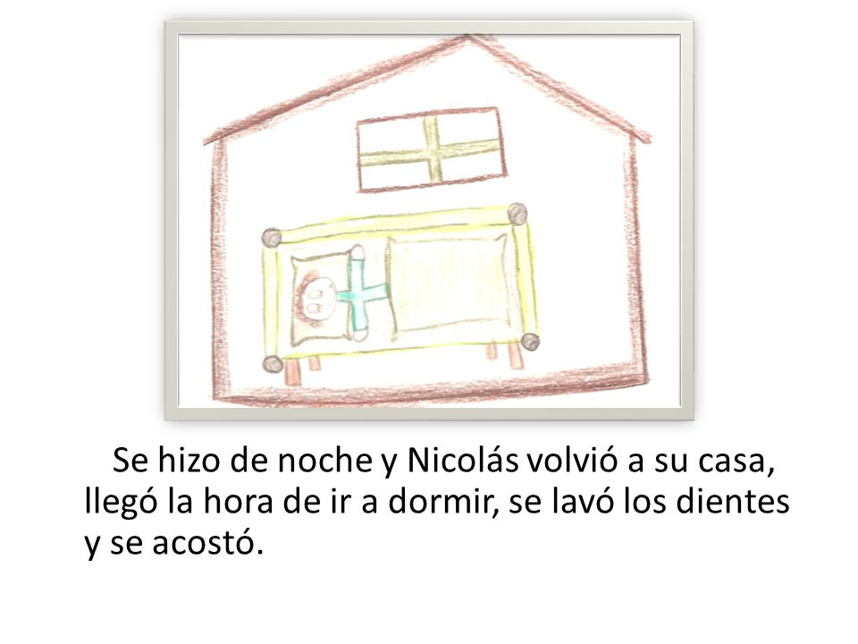 Se hizo de noche y Nicolás volvió a su casa, llegó la hora de ir a dormir, se lavó los dientes y se acostó.