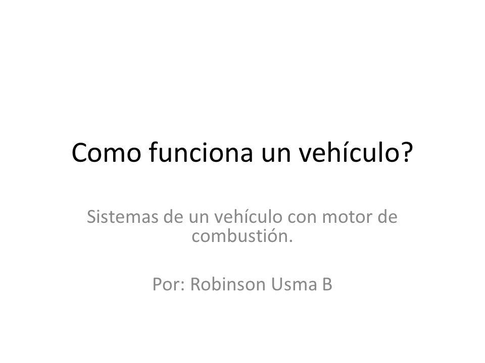 Como funciona un vehículo? Sistemas de un vehículo con motor de combustión. Por: Robinson Usma B