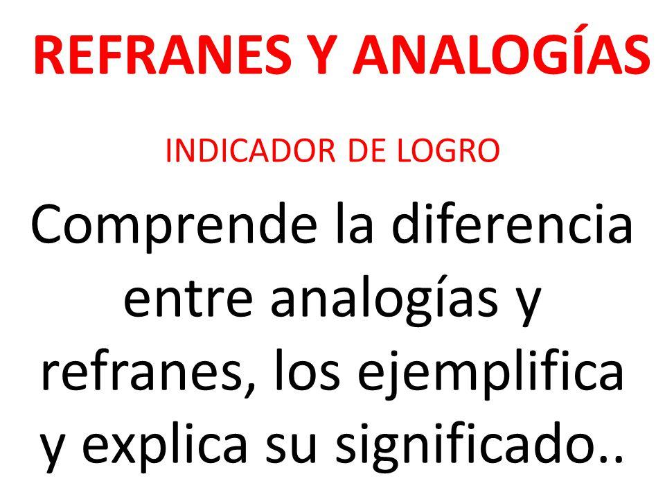 REFRANES Y ANALOGÍAS INDICADOR DE LOGRO Comprende la diferencia entre analogías y refranes, los ejemplifica y explica su significado..
