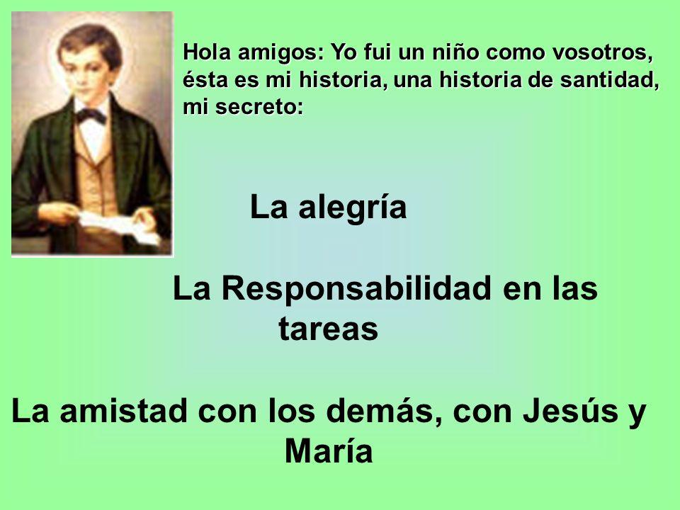 Hola amigos: Yo fui un niño como vosotros, ésta es mi historia, una historia de santidad, mi secreto: La alegría La Responsabilidad en las tareas La amistad con los demás, con Jesús y María