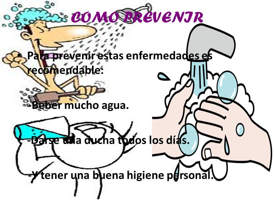 COMO PREVENIR Para prevenir estas enfermedades es recomendable: -Beber mucho agua.