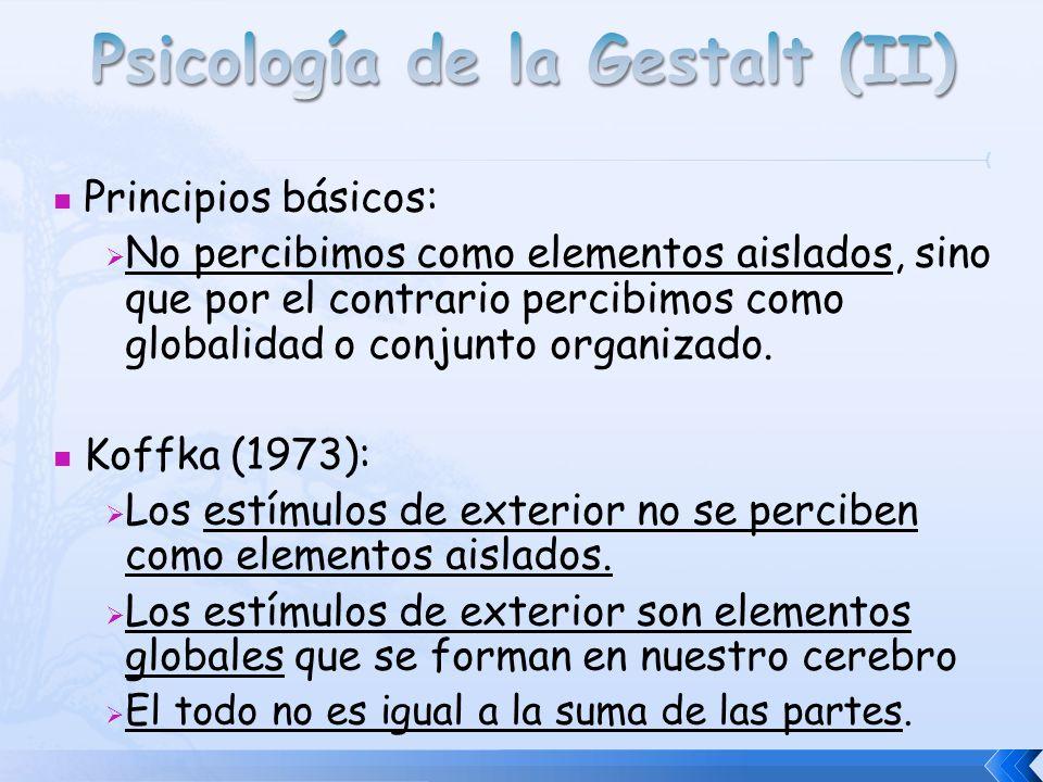 Principios básicos: No percibimos como elementos aislados, sino que por el contrario percibimos como globalidad o conjunto organizado. Koffka (1973):