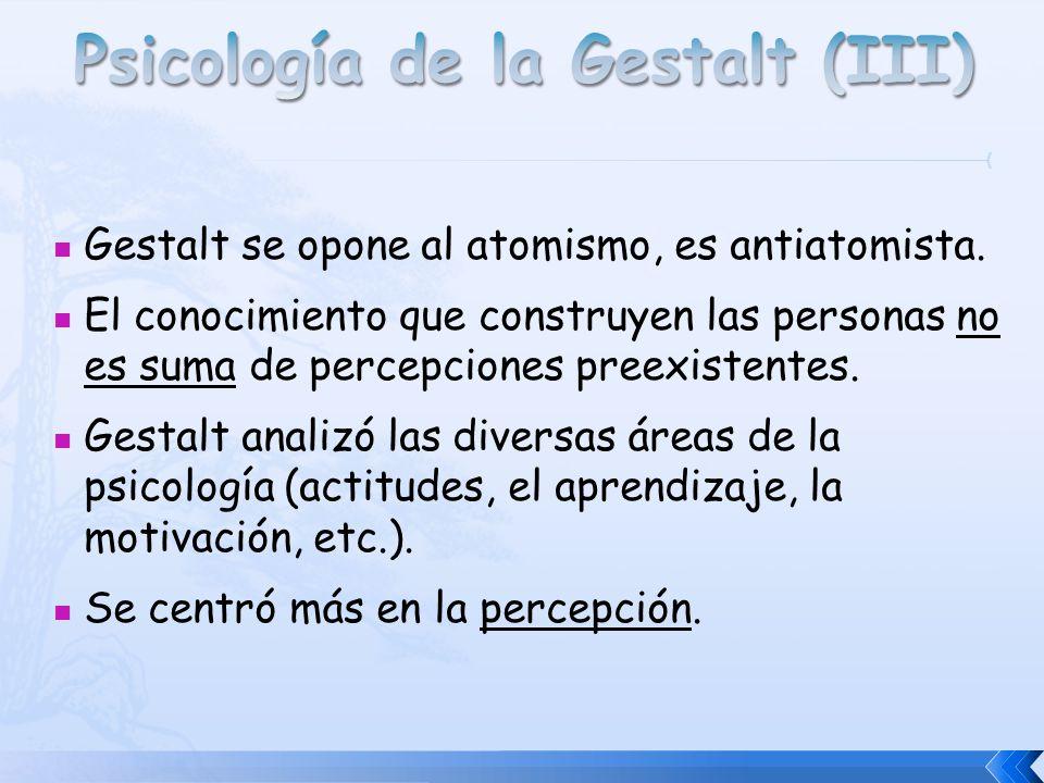Gestalt se opone al atomismo, es antiatomista. El conocimiento que construyen las personas no es suma de percepciones preexistentes. Gestalt analizó l