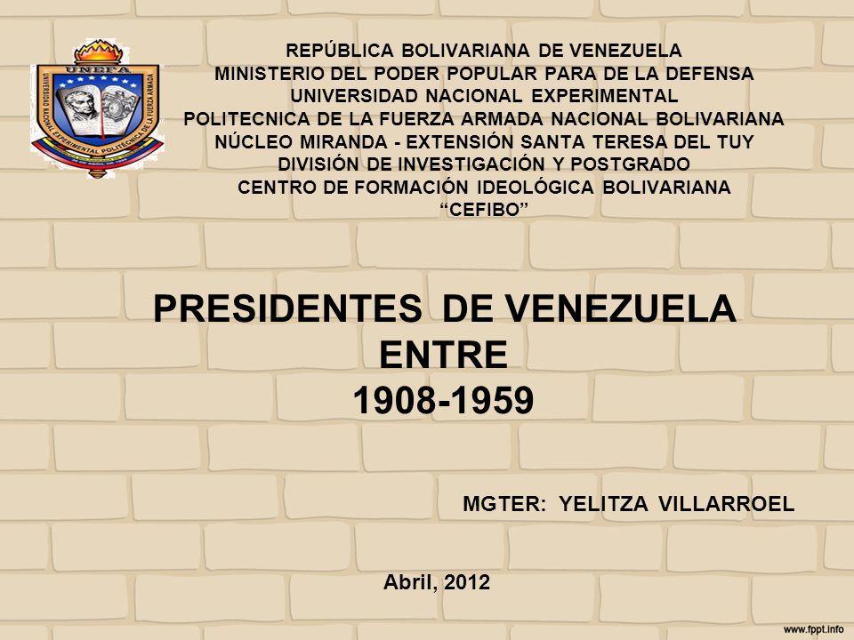 PRESIDENTES DE VENEZUELA ENTRE 1908-1959 MGTER: YELITZA VILLARROEL REPÚBLICA BOLIVARIANA DE VENEZUELA MINISTERIO DEL PODER POPULAR PARA DE LA DEFENSA