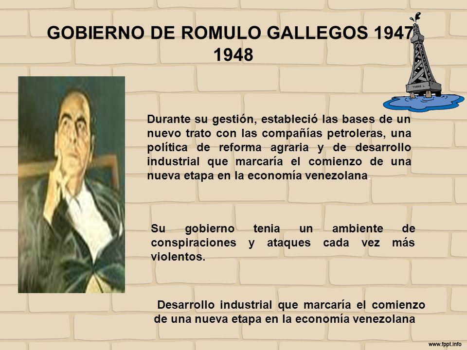 GOBIERNO DE ROMULO GALLEGOS 1947- 1948 Durante su gestión, estableció las bases de un nuevo trato con las compañías petroleras, una política de reform