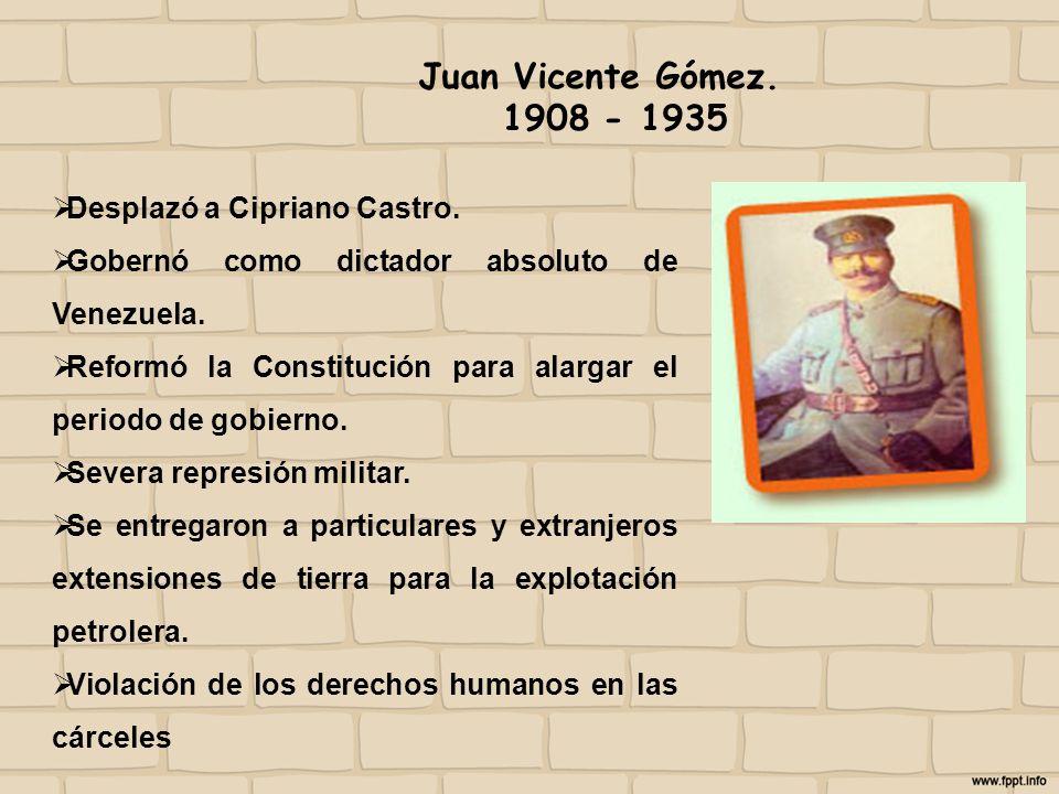 Juan Vicente Gómez. 1908 - 1935 Desplazó a Cipriano Castro. Gobernó como dictador absoluto de Venezuela. Reformó la Constitución para alargar el perio