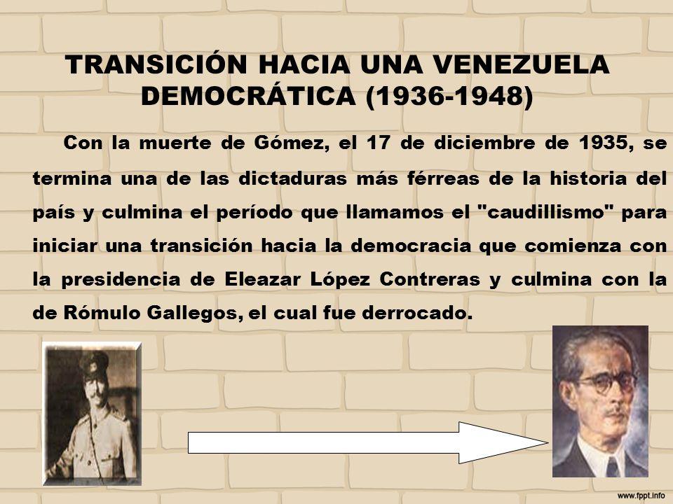 TRANSICIÓN HACIA UNA VENEZUELA DEMOCRÁTICA (1936-1948) Con la muerte de Gómez, el 17 de diciembre de 1935, se termina una de las dictaduras más férrea