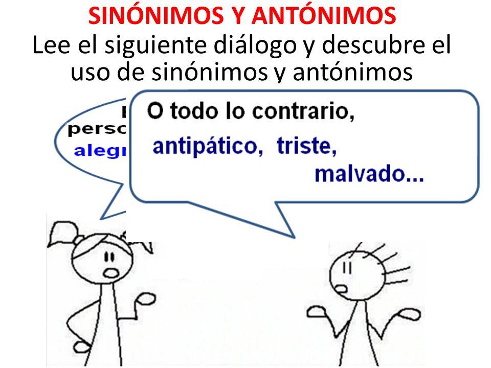 SINÓNIMOS Y ANTÓNIMOS Lee el siguiente diálogo y descubre el uso de sinónimos y antónimos
