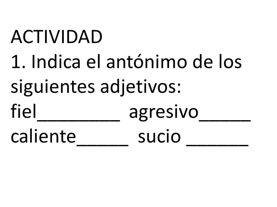 ACTIVIDAD 1. Indica el antónimo de los siguientes adjetivos: fiel________ agresivo_____ caliente_____ sucio ______