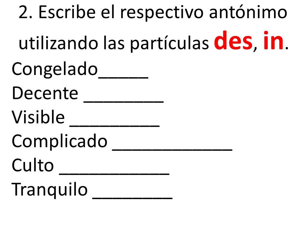 2. Escribe el respectivo antónimo utilizando las partículas des, in. Congelado_____ Decente ________ Visible _________ Complicado ____________ Culto _