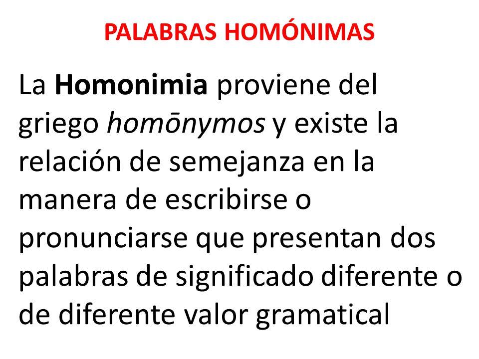 PALABRAS HOMÓNIMAS La Homonimia proviene del griego homōnymos y existe la relación de semejanza en la manera de escribirse o pronunciarse que presenta