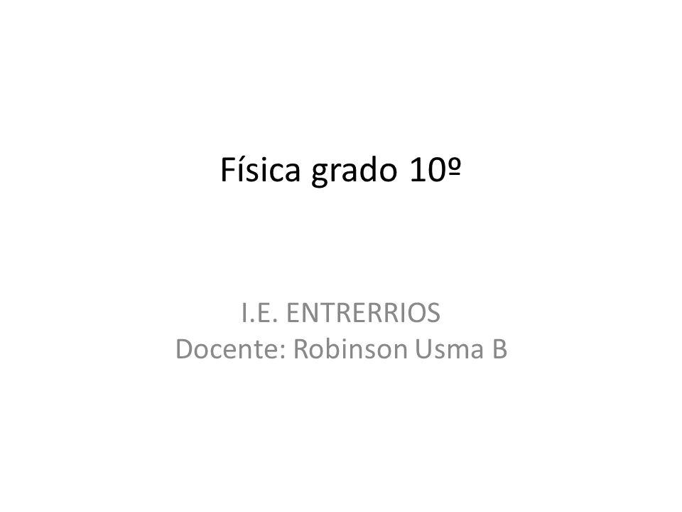 Física grado 10º I.E. ENTRERRIOS Docente: Robinson Usma B