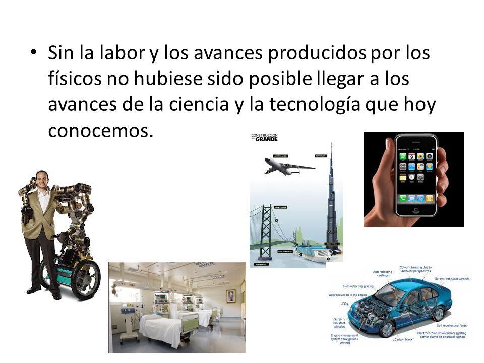 Sin la labor y los avances producidos por los físicos no hubiese sido posible llegar a los avances de la ciencia y la tecnología que hoy conocemos.
