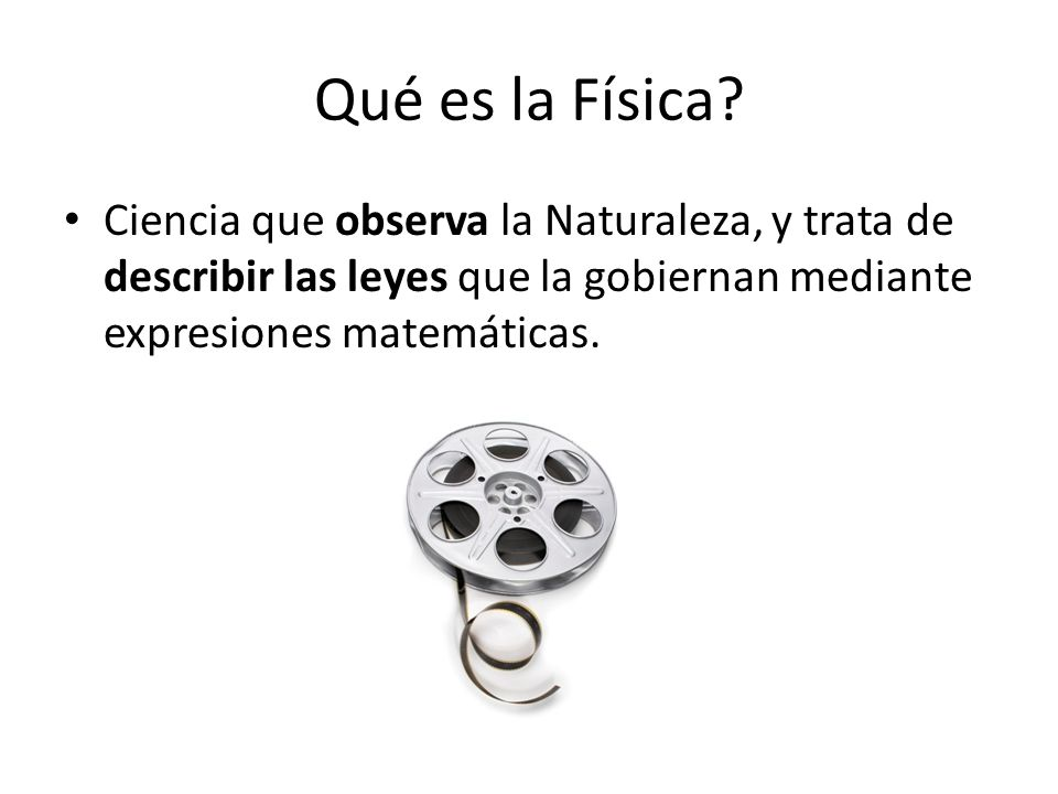 Qué es la Física? Ciencia que observa la Naturaleza, y trata de describir las leyes que la gobiernan mediante expresiones matemáticas.