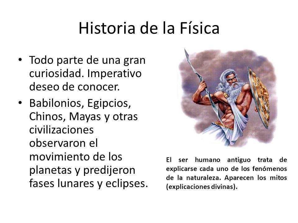 Historia de la Física Todo parte de una gran curiosidad. Imperativo deseo de conocer. Babilonios, Egipcios, Chinos, Mayas y otras civilizaciones obser