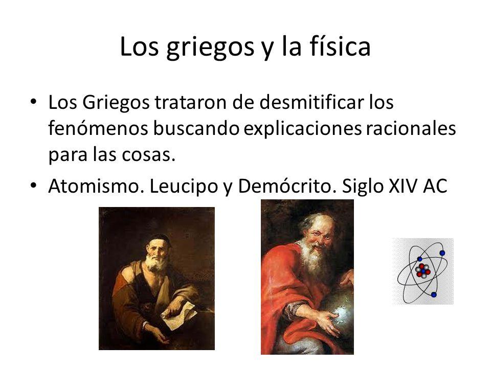 Los griegos y la física Los Griegos trataron de desmitificar los fenómenos buscando explicaciones racionales para las cosas. Atomismo. Leucipo y Demóc