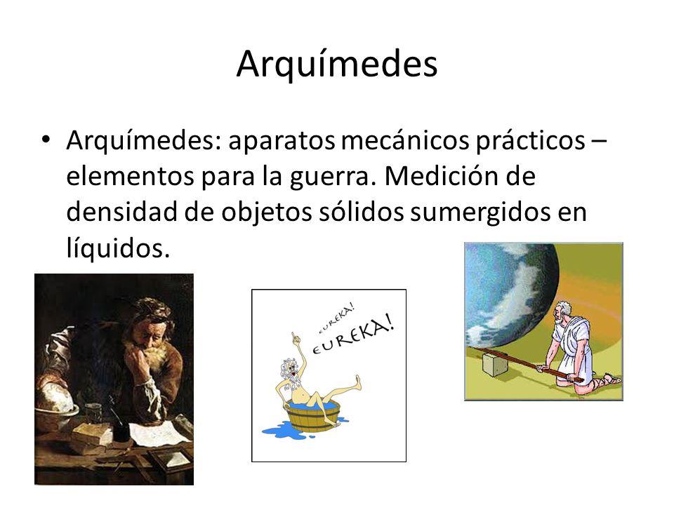 Arquímedes Arquímedes: aparatos mecánicos prácticos – elementos para la guerra. Medición de densidad de objetos sólidos sumergidos en líquidos.