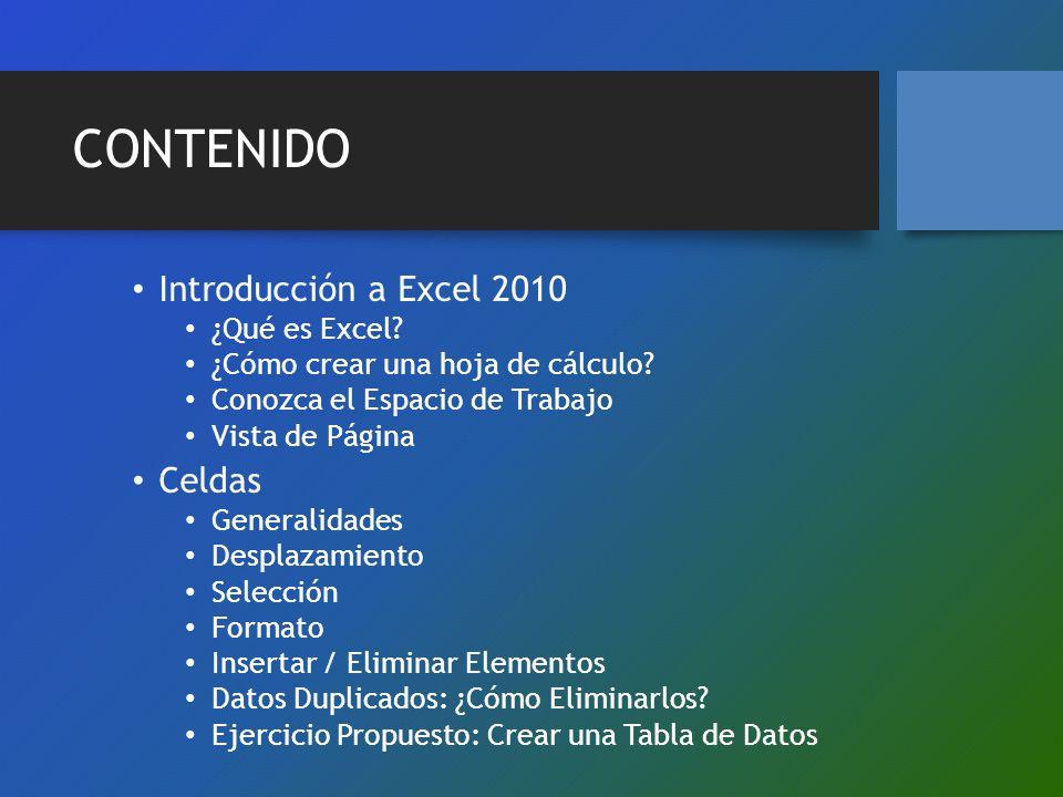 CONTENIDO Introducción a Excel 2010 ¿Qué es Excel? ¿Cómo crear una hoja de cálculo? Conozca el Espacio de Trabajo Vista de Página Celdas Generalidades