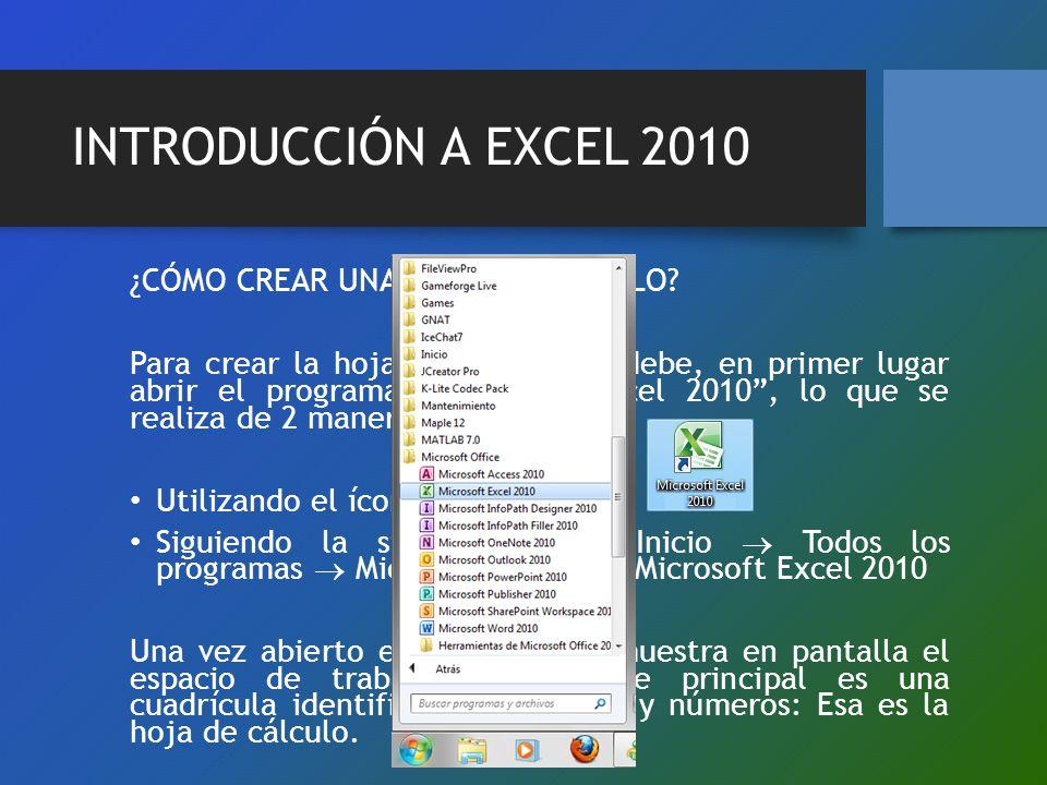 INTRODUCCIÓN A EXCEL 2010 ¿CÓMO CREAR UNA HOJA DE CÁLCULO? Para crear la hoja de cálculo se debe, en primer lugar abrir el programa Microsoft Excel 20