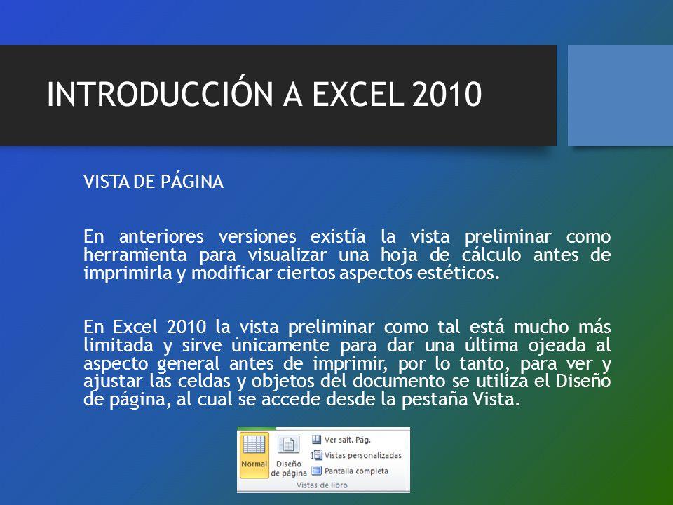 INTRODUCCIÓN A EXCEL 2010 VISTA DE PÁGINA En anteriores versiones existía la vista preliminar como herramienta para visualizar una hoja de cálculo ant