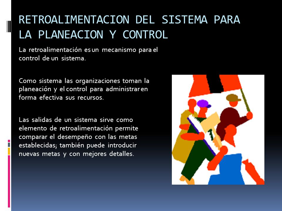 RETROALIMENTACION DEL SISTEMA PARA LA PLANEACION Y CONTROL La retroalimentación es un mecanismo para el control de un sistema.