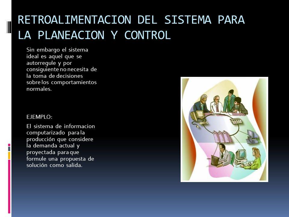 RETROALIMENTACION DEL SISTEMA PARA LA PLANEACION Y CONTROL Sin embargo el sistema ideal es aquel que se autorregule y por consiguiente no necesita de la toma de decisiones sobre los comportamientos normales.