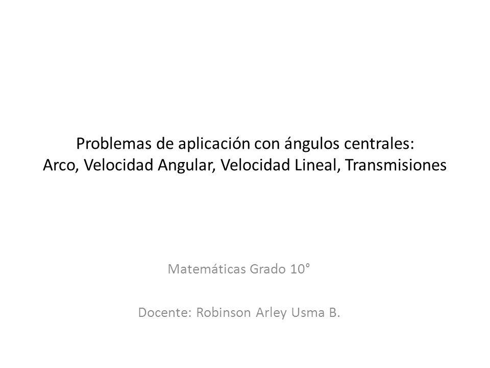 Problemas de aplicación con ángulos centrales: Arco, Velocidad Angular, Velocidad Lineal, Transmisiones Matemáticas Grado 10° Docente: Robinson Arley