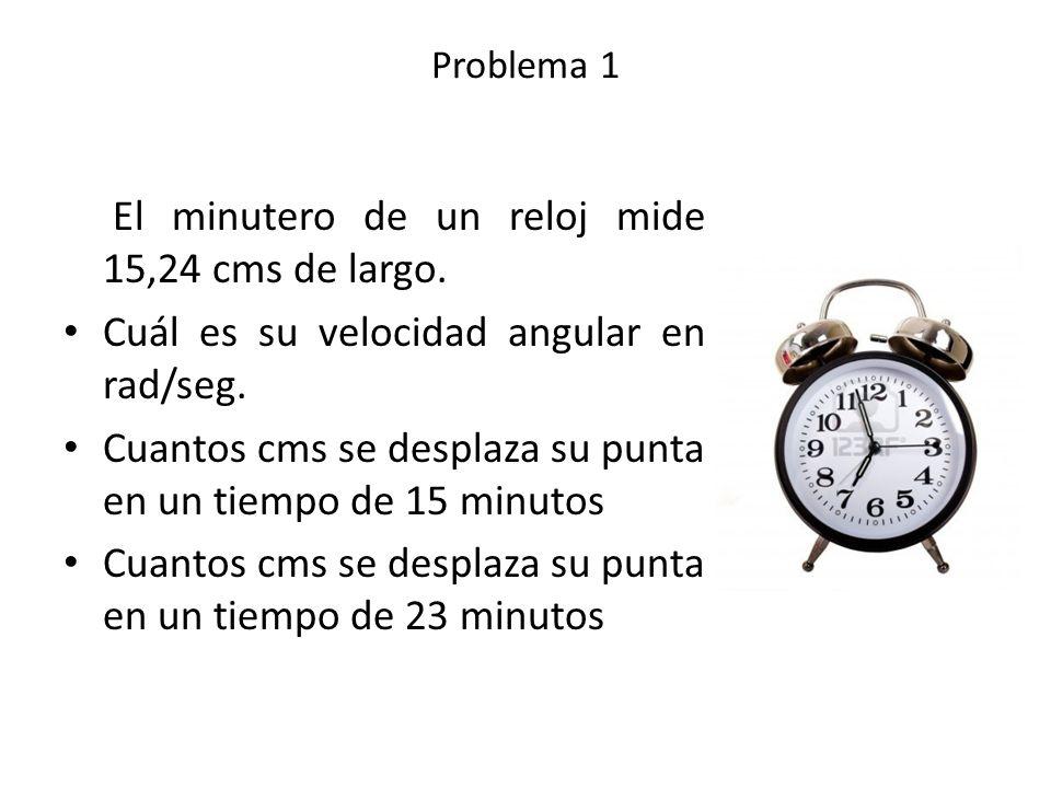 Problema 1 El minutero de un reloj mide 15,24 cms de largo. Cuál es su velocidad angular en rad/seg. Cuantos cms se desplaza su punta en un tiempo de