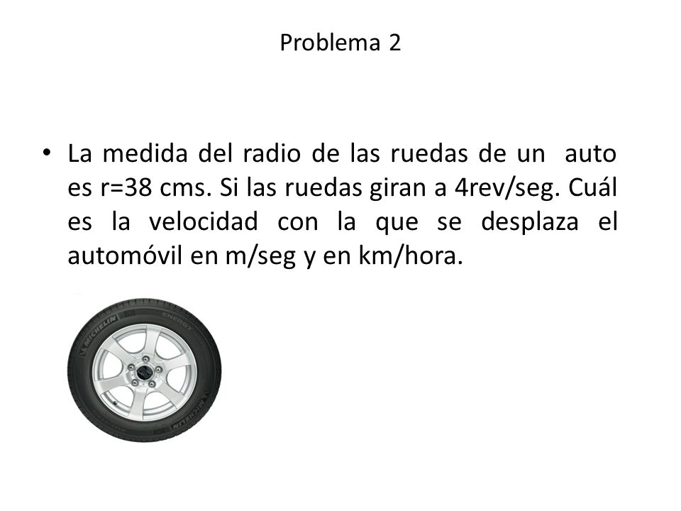 La medida del radio de las ruedas de un auto es r=38 cms. Si las ruedas giran a 4rev/seg. Cuál es la velocidad con la que se desplaza el automóvil en