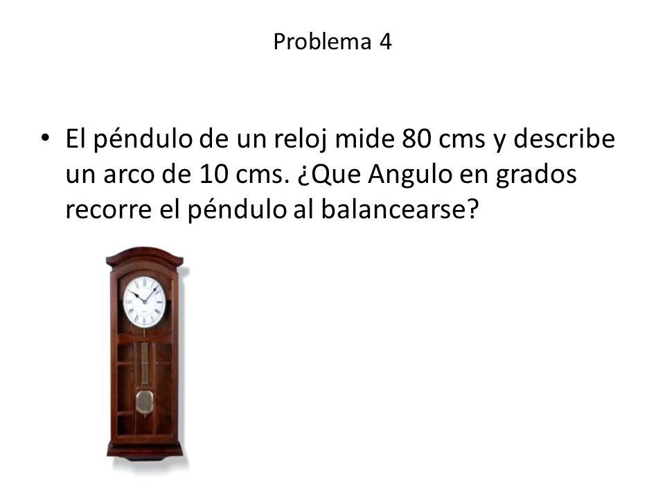 El péndulo de un reloj mide 80 cms y describe un arco de 10 cms. ¿Que Angulo en grados recorre el péndulo al balancearse? Problema 4