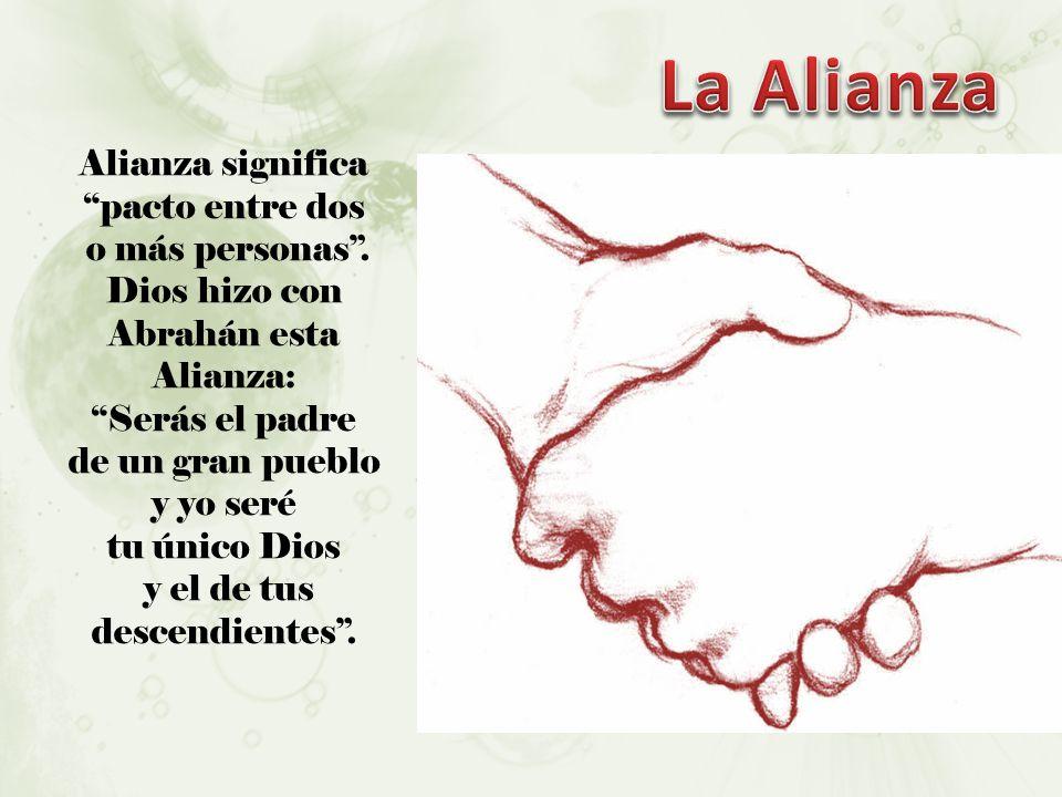 Alianza significa pacto entre dos o más personas. Dios hizo con Abrahán esta Alianza: Serás el padre de un gran pueblo y yo seré tu único Dios y el de