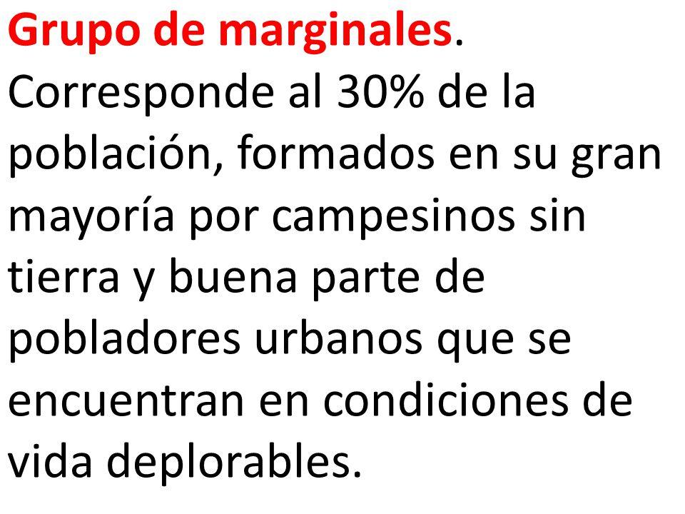 Grupo de marginales. Corresponde al 30% de la población, formados en su gran mayoría por campesinos sin tierra y buena parte de pobladores urbanos que