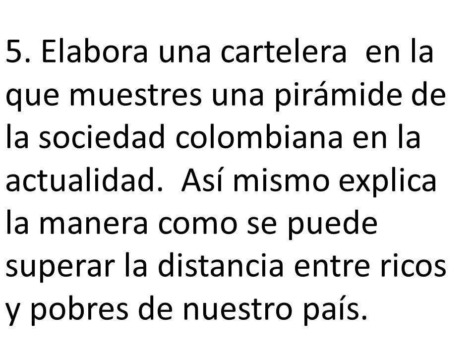 5. Elabora una cartelera en la que muestres una pirámide de la sociedad colombiana en la actualidad. Así mismo explica la manera como se puede superar