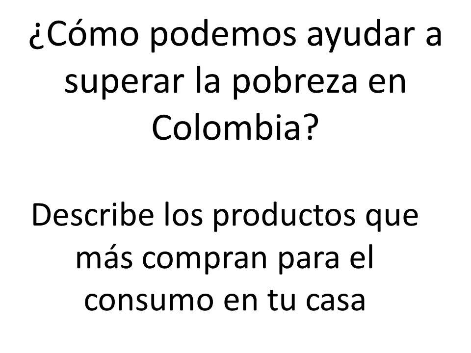 ¿Cómo podemos ayudar a superar la pobreza en Colombia? Describe los productos que más compran para el consumo en tu casa