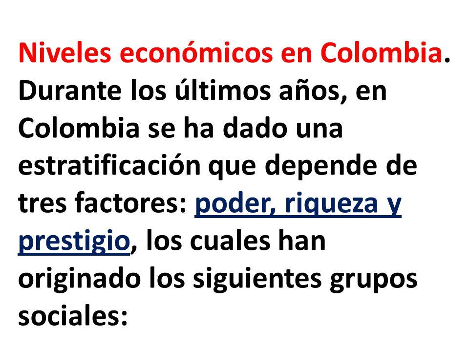 Niveles económicos en Colombia. Durante los últimos años, en Colombia se ha dado una estratificación que depende de tres factores: poder, riqueza y pr