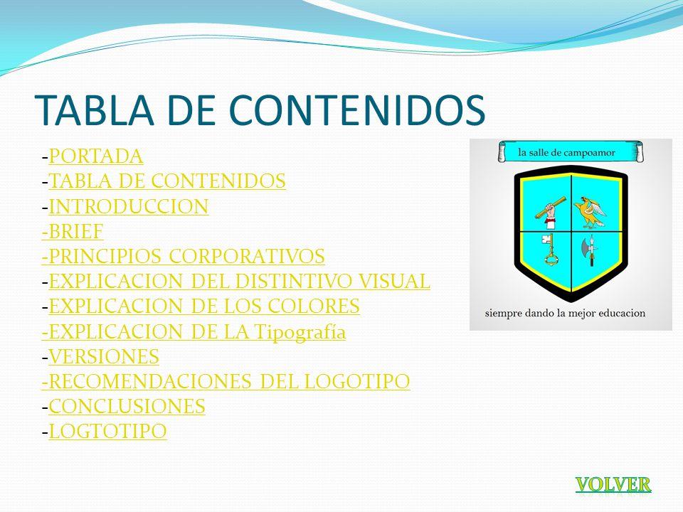 TABLA DE CONTENIDOS -PORTADAPORTADA -TABLA DE CONTENIDOSTABLA DE CONTENIDOS -INTRODUCCIONINTRODUCCION -BRIEF -PRINCIPIOS CORPORATIVOS -EXPLICACION DEL DISTINTIVO VISUALEXPLICACION DEL DISTINTIVO VISUAL -EXPLICACION DE LOS COLORESEXPLICACION DE LOS COLORES -EXPLICACION DE LA Tipografía -VERSIONESVERSIONES -RECOMENDACIONES DEL LOGOTIPO -CONCLUSIONESCONCLUSIONES -LOGTOTIPOLOGTOTIPO
