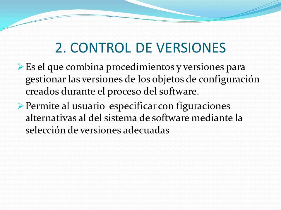 2. CONTROL DE VERSIONES Es el que combina procedimientos y versiones para gestionar las versiones de los objetos de configuración creados durante el p