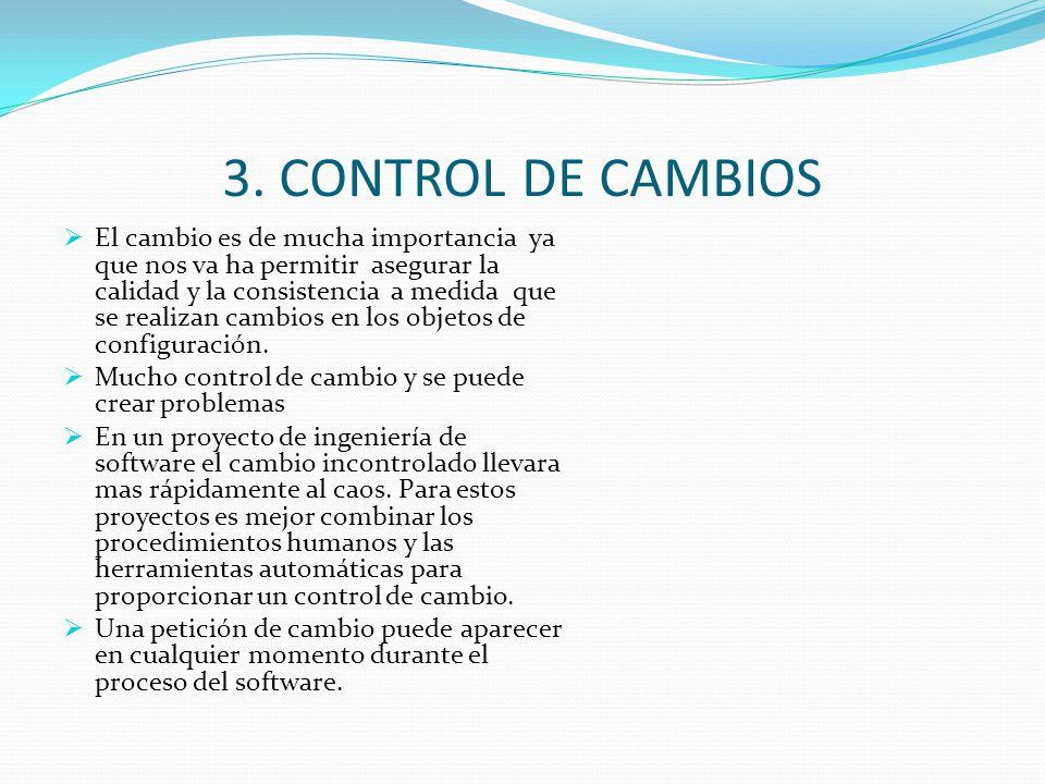 3. CONTROL DE CAMBIOS El cambio es de mucha importancia ya que nos va ha permitir asegurar la calidad y la consistencia a medida que se realizan cambi