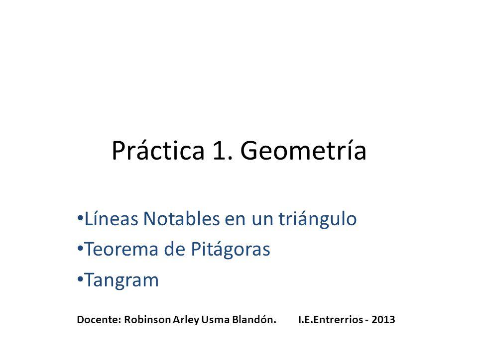 Práctica 1. Geometría Líneas Notables en un triángulo Teorema de Pitágoras Tangram Docente: Robinson Arley Usma Blandón. I.E.Entrerrios - 2013