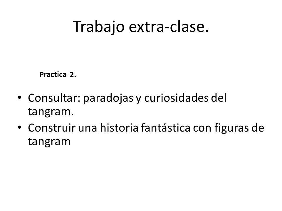 Trabajo extra-clase. Consultar: paradojas y curiosidades del tangram. Construir una historia fantástica con figuras de tangram Practica 2.
