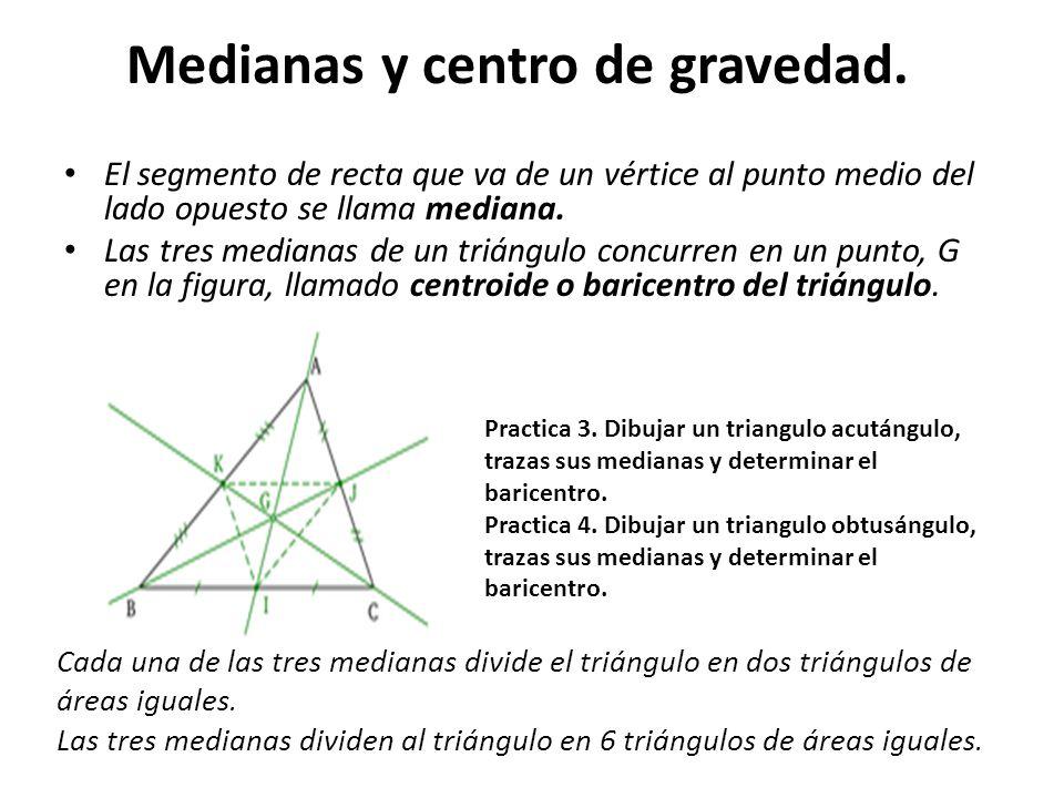 Medianas y centro de gravedad. El segmento de recta que va de un vértice al punto medio del lado opuesto se llama mediana. Las tres medianas de un tri