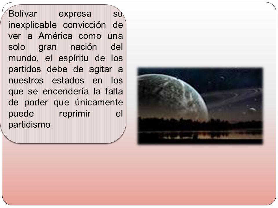 Bolívar expresa su inexplicable convicción de ver a América como una solo gran nación del mundo, el espíritu de los partidos debe de agitar a nuestros