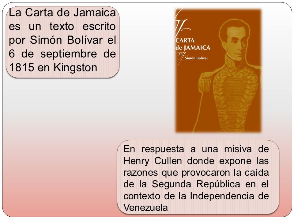 La Carta de Jamaica es un texto escrito por Simón Bolívar el 6 de septiembre de 1815 en Kingston En respuesta a una misiva de Henry Cullen donde expon