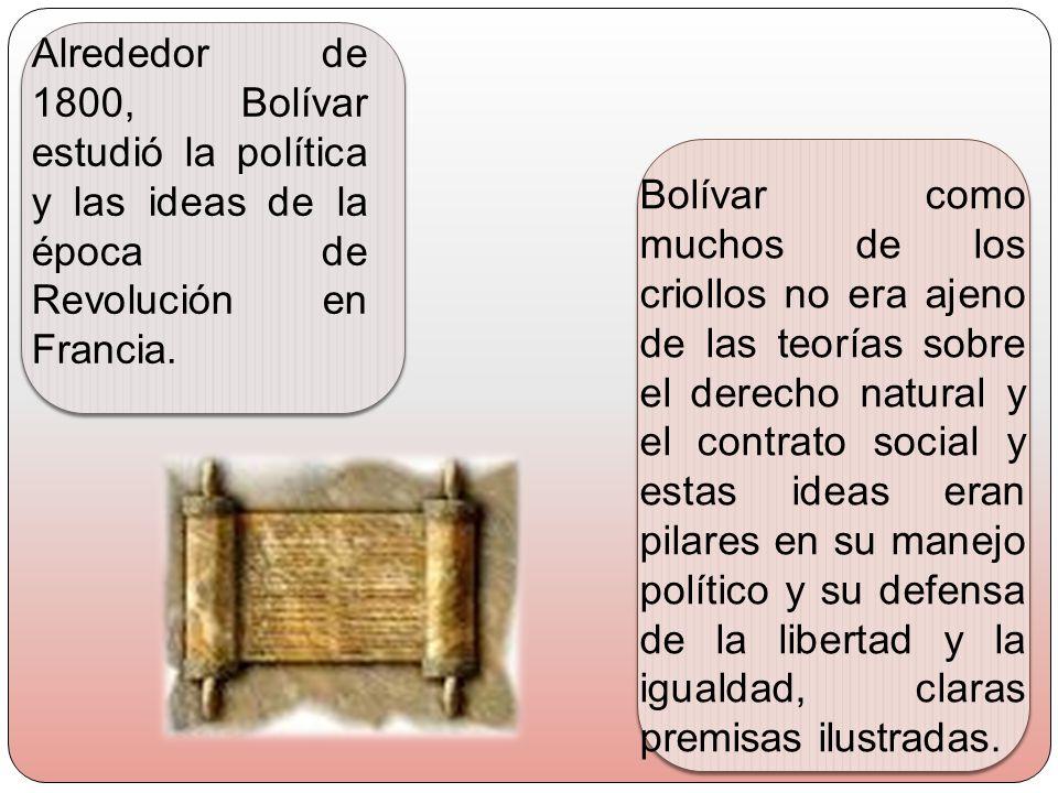 Alrededor de 1800, Bolívar estudió la política y las ideas de la época de Revolución en Francia. Bolívar como muchos de los criollos no era ajeno de l