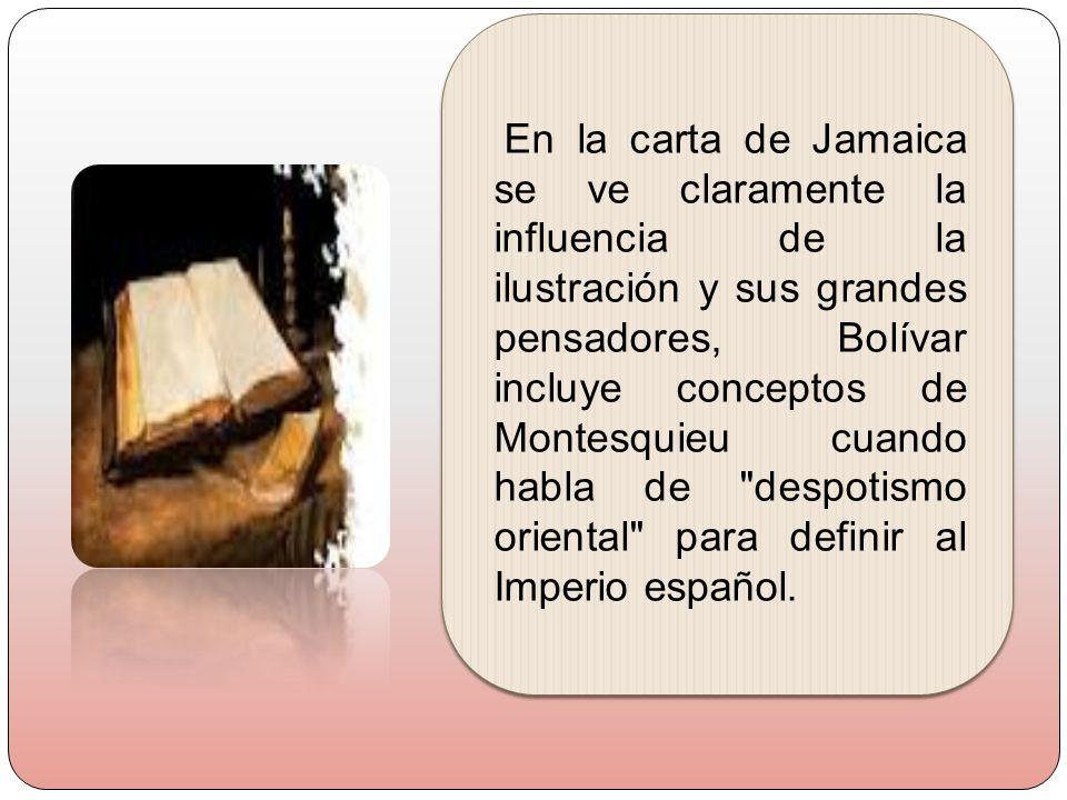 En la carta de Jamaica se ve claramente la influencia de la ilustración y sus grandes pensadores, Bolívar incluye conceptos de Montesquieu cuando habl