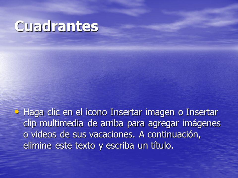 Cuadrantes Haga clic en el icono Insertar imagen o Insertar clip multimedia de arriba para agregar imágenes o videos de sus vacaciones.