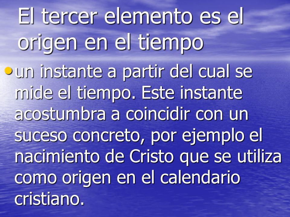El tercer elemento es el origen en el tiempo un instante a partir del cual se mide el tiempo.
